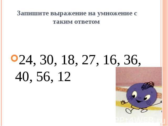 Запишите выражение на умножение с таким ответом 24, 30, 18, 27, 16, 36, 40, 56, 12