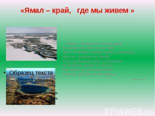 Ямал – край, где мы живем Ямал – прекрасный полуостров,Его сравнить нельзя ни с