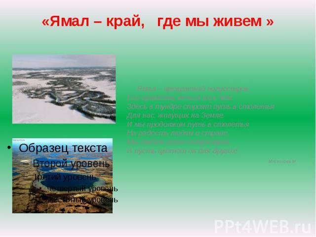 Ямал – край, где мы живем Ямал – прекрасный полуостров,Его сравнить нельзя ни с чем.Здесь в тундре строят путь в столетьяДля нас, живущих на Земле.И мы продолжим путь в столетьяНа радость людям и стране,Мы любим этот полуостров,И пусть цветёт он для…