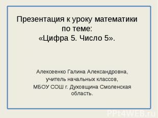 Презентация к уроку математикипо теме:«Цифра 5. Число 5». Алексеенко Галина Алек