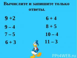 Вычислите и запишите только ответы. 9 +2 9 – 4 7 – 5 6 + 3 6 + 4 8 + 5 10 – 4 11