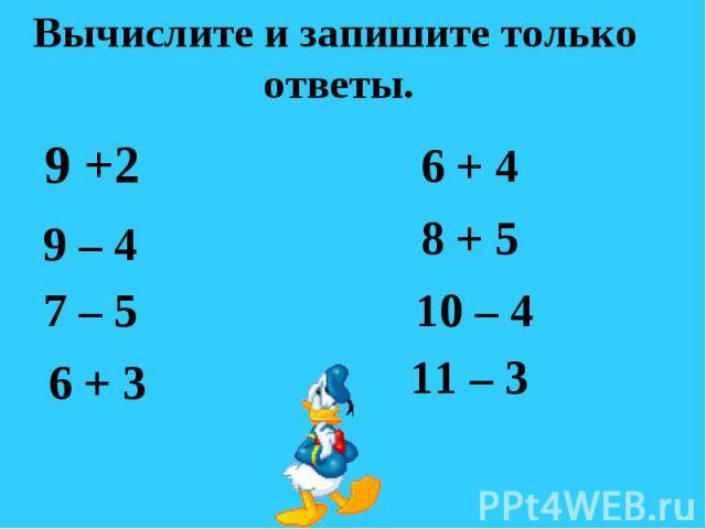 Вычислите и запишите только ответы. 9 +2 9 – 4 7 – 5 6 + 3 6 + 4 8 + 5 10 – 4 11 – 3
