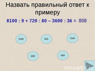 Назвать правильный ответ к примеру 8100 : 9 + 720 : 80 – 3600 : 36 =