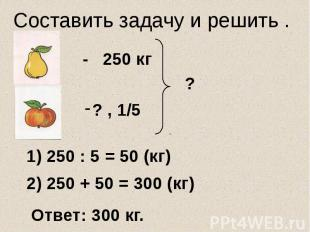 Составить задачу и решить . - 250 кг 1) 250 : 5 = 50 (кг) 2) 250 + 50 = 300 (кг)