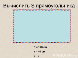 Вычислить S прямоугольника Р = 120 сма = 40 смS - ?