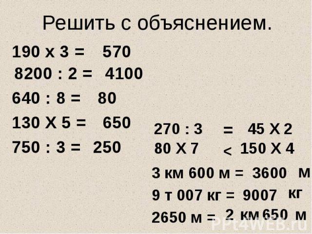 Решить с объяснением. 8200 : 2 = 130 Х 5 = 750 : 3 = 80 Х 7 270 : 3 45 Х 2 150 Х 4 3 км 600 м = 3600 9 т 007 кг = 9007 2650 м = 650