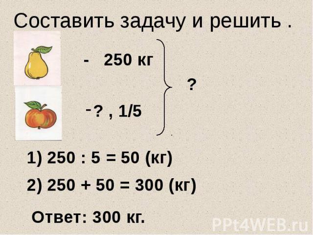 Составить задачу и решить . - 250 кг 1) 250 : 5 = 50 (кг) 2) 250 + 50 = 300 (кг) Ответ: 300 кг.