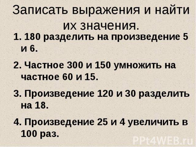 Записать выражения и найти их значения. 180 разделить на произведение 5 и 6. Частное 300 и 150 умножить на частное 60 и 15. Произведение 120 и 30 разделить на 18. Произведение 25 и 4 увеличить в 100 раз.