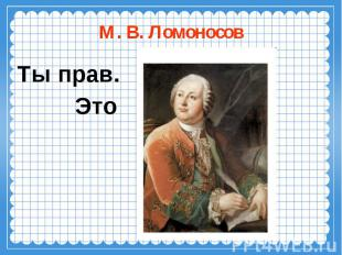М. В. ЛомоносовТы прав. Это