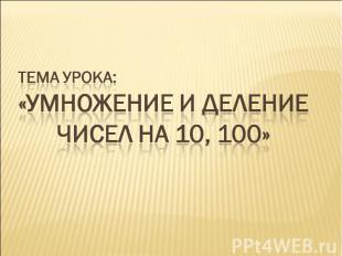 Тема урока:«Умножение и деление чисел на 10, 100»
