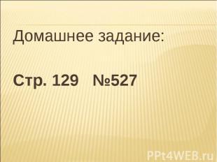 Домашнее задание:Стр. 129 №527