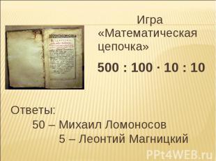 Игра «Математическая цепочка» 500 : 100 · 10 : 10 Ответы: 50 – Михаил Ломоносов