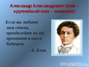 Александр Александрович Блок – крупнейший поэт – символист Если вы любите мои ст