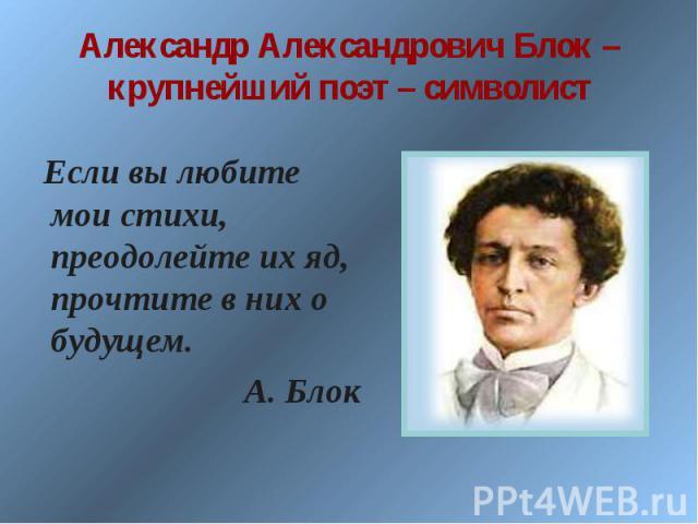 Александр Александрович Блок – крупнейший поэт – символист Если вы любите мои стихи, преодолейте их яд, прочтите в них о будущем. А. Блок