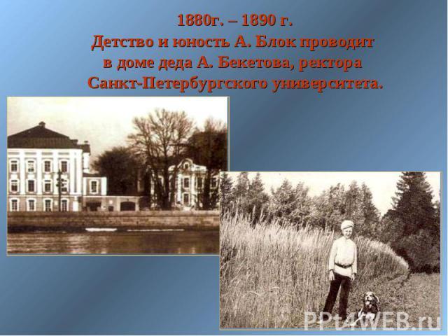 1880г. – 1890 г. Детство и юность А. Блок проводит в доме деда А. Бекетова, ректора Санкт-Петербургского университета.