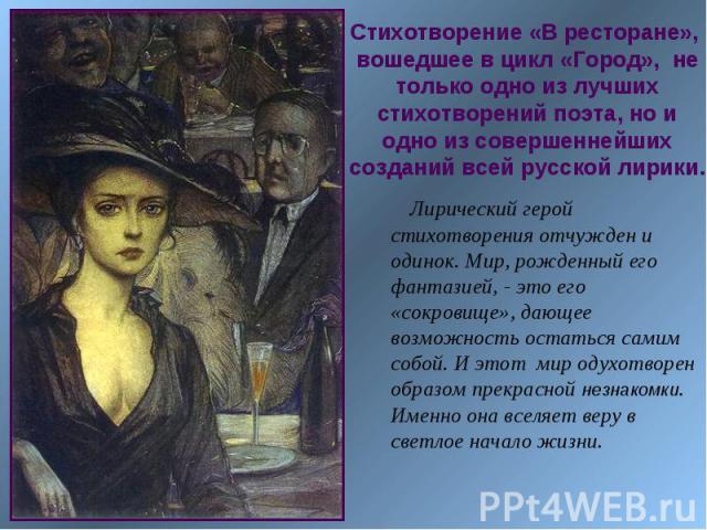 Стихотворение «В ресторане», вошедшее в цикл «Город», не только одно из лучших стихотворений поэта, но и одно из совершеннейших созданий всей русской лирики. Лирический герой стихотворения отчужден и одинок. Мир, рожденный его фантазией, - это его «…