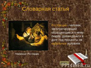 Словарная статья Ростовщик - человек, эксплуатирующий обращающихся к нему людей,