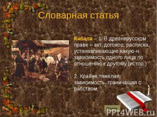 Словарная статья Кабала – 1. В древнерусском праве – акт, договор, расписка, уст