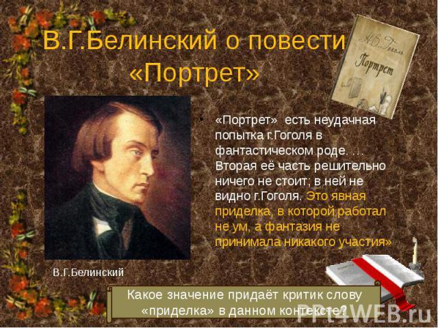 В.Г.Белинский о повести «Портрет» «Портрет» есть неудачная попытка г.Гоголя в фантастическом роде. … Вторая её часть решительно ничего не стоит; в ней не видно г.Гоголя. Это явная приделка, в которой работал не ум, а фантазия не принимала никакого у…