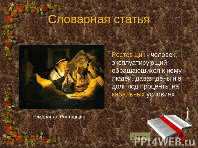Словарная статья Ростовщик - человек, эксплуатирующий обращающихся к нему людей, давая деньги в долг под проценты на кабальных условиях