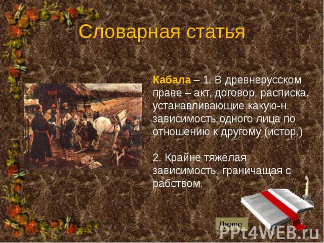 Словарная статья Кабала – 1. В древнерусском праве – акт, договор, расписка, устанавливающие какую-н. зависимость одного лица по отношению к другому (истор.) 2. Крайне тяжёлая зависимость, граничащая с рабством.