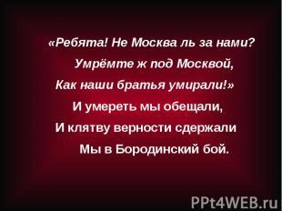 «Ребята! Не Москва ль за нами?Умрёмте ж под Москвой, Как наши братья умирали!» И