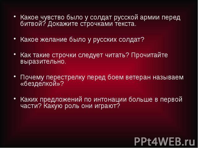 Какое чувство было у солдат русской армии перед битвой? Докажите строчками текста.Какое желание было у русских солдат?Как такие строчки следует читать? Прочитайте выразительно.Почему перестрелку перед боем ветеран называем «безделкой»?Каких предложе…