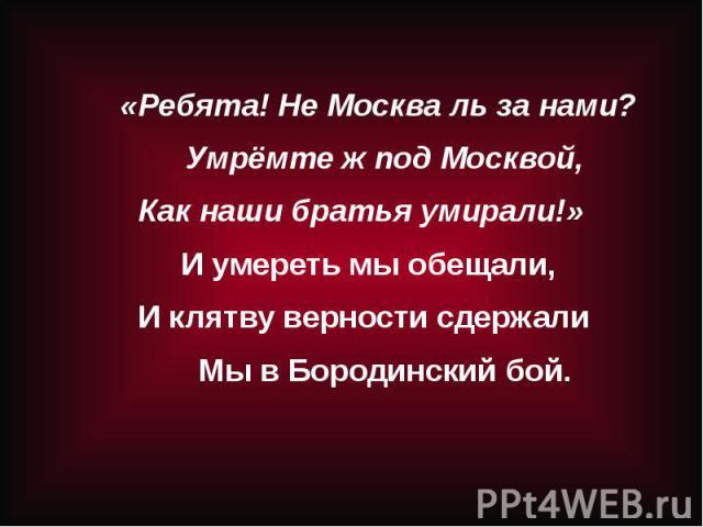 «Ребята! Не Москва ль за нами?Умрёмте ж под Москвой, Как наши братья умирали!» И умереть мы обещали, И клятву верности сдержалиМы в Бородинский бой.