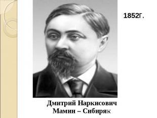 1852г. Дмитрий Наркисович Мамин – Сибиряк