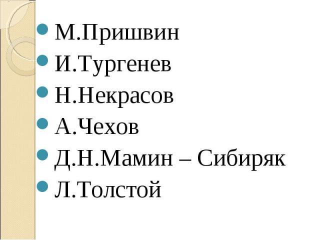 М.ПришвинИ.ТургеневН.НекрасовА.ЧеховД.Н.Мамин – СибирякЛ.Толстой