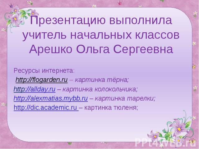 Презентацию выполнила учитель начальных классов Арешко Ольга Сергеевна Ресурсы интернета: http://flogarden.ru – картинка тёрна;http://allday.ru – картинка колокольчика;http://alexmatias.mybb.ru – картинка тарелки;http://dic.academic.ru – картинка тюленя;