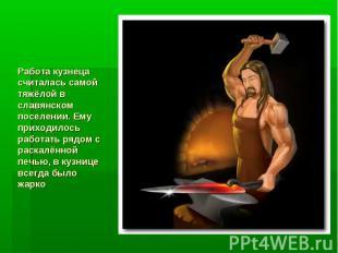 Работа кузнеца считалась самой тяжёлой в славянском поселении. Ему приходилось р