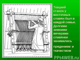 Ткацкий станок у восточных славян был в каждой семье. Долгими зимними вечерами с