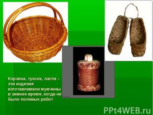 Корзина, туесок, лапти – эти изделия изготавливали мужчины в зимнее время, когда