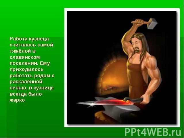 Работа кузнеца считалась самой тяжёлой в славянском поселении. Ему приходилось работать рядом с раскалённой печью, в кузнице всегда было жарко