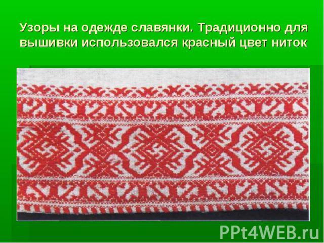 Узоры на одежде славянки. Традиционно для вышивки использовался красный цвет ниток