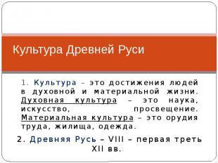 Культура Древней Руси 1. Культура – это достижения людей в духовной и материальн