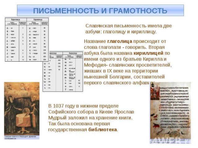 ПИСЬМЕННОСТЬ И ГРАМОТНОСТЬ Славянская письменность имела две азбуки: глаголицу и кириллицу. Название глаголица происходит от слова глаголати - говорить. Вторая азбука была названа кириллицей по имени одного из братьев Кирилла и Мефодия- славянских п…