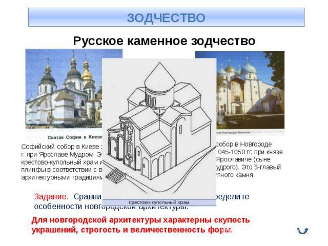 Русское каменное зодчество Софийский собор в Киеве заложен в 1037 г. при Ярославе Мудром. Это 13-главый крестово-купольный храм из кирпича-плинфы в соответствии с византийскими архитектурными традициями. Задание. Сравните изображённые храмы и опреде…