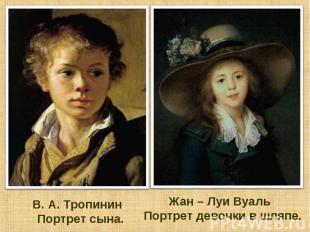 В. А. Тропинин Портрет сына. Жан – Луи Вуаль Портрет девочки в шляпе.