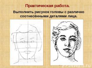 Практическая работа. Выполнить рисунок головы с различно соотнесёнными деталями