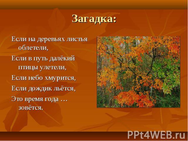 Загадка: Если на деревьях листья облетели,Если в путь далёкий птицы улетели,Если небо хмурится, Если дождик льётся,Это время года … зовётся.