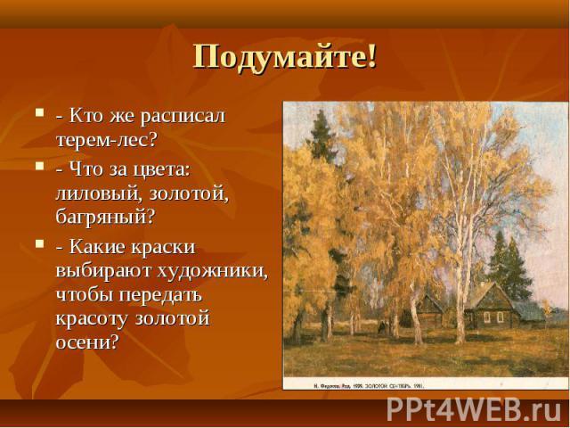 Подумайте! - Кто же расписал терем-лес?- Что за цвета: лиловый, золотой, багряный?- Какие краски выбирают художники, чтобы передать красоту золотой осени?