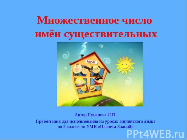 Множественное число имён существительных Автор Пунанова Л.П.Презентация для использования на уроках английского языка во 2 классе по УМК «Планета Знаний»
