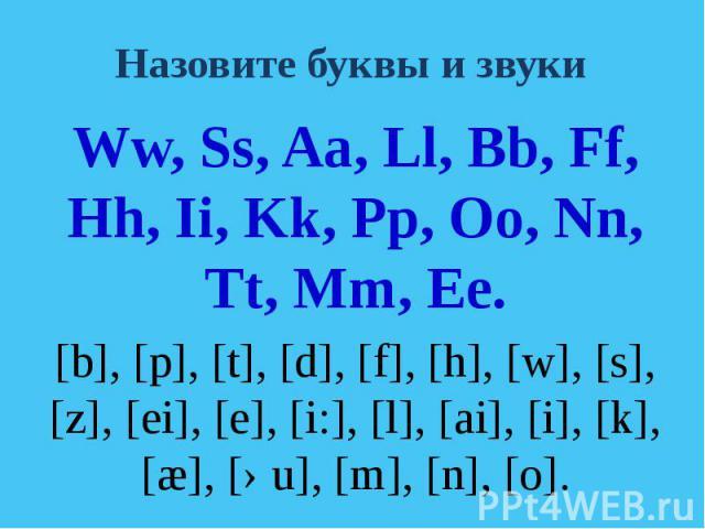 Назовите буквы и звуки Ww, Ss, Aa, Ll, Bb, Ff, Hh, Ii, Kk, Pp, Oo, Nn, Tt, Mm, Ee.[b], [p], [t], [d], [f], [h], [w], [s], [z], [ei], [e], [i:], [l], [ai], [i], [k], [æ], [əu], [m], [n], [o].