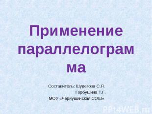 Применение параллелограммаСоставитель: Шудегова С.Я. Горбушина Т.Г.МОУ «Чернушин