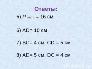 Ответы: 5) Р АВСD = 16 см 6) АD= 10 см 7) ВС= 4 см, СD = 5 см8) АD= 5 см, DС = 4