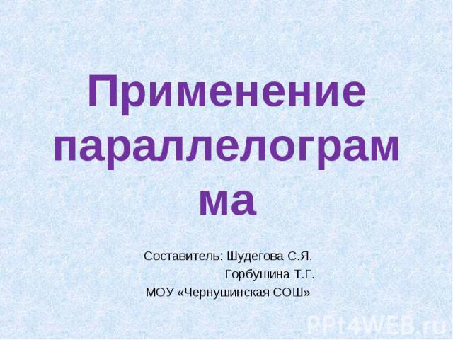 Применение параллелограммаСоставитель: Шудегова С.Я. Горбушина Т.Г.МОУ «Чернушинская СОШ»