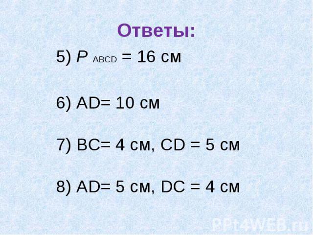 Ответы: 5) Р АВСD = 16 см 6) АD= 10 см 7) ВС= 4 см, СD = 5 см8) АD= 5 см, DС = 4 см