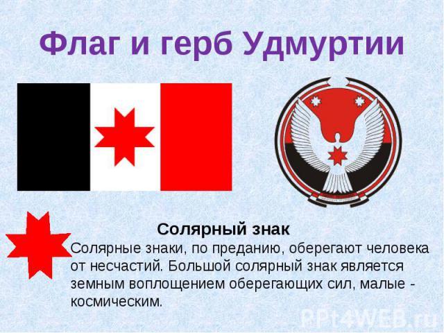 Флаг и герб Удмуртии Солярный знакСолярные знаки, по преданию, оберегают человека от несчастий. Большой солярный знак является земным воплощением оберегающих сил, малые - космическим.